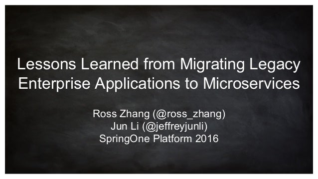 Lessons Learned from Migrating Legacy Enterprise Applications to Microservices Ross Zhang (@ross_zhang) Jun Li (@jeffreyju...