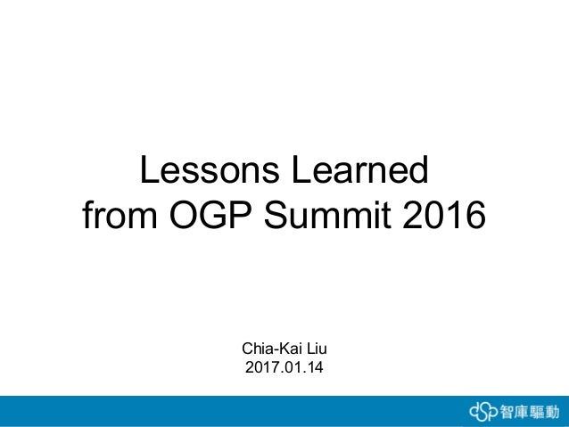 Lessons Learned from OGP Summit 2016 Chia-Kai Liu 2017.01.14