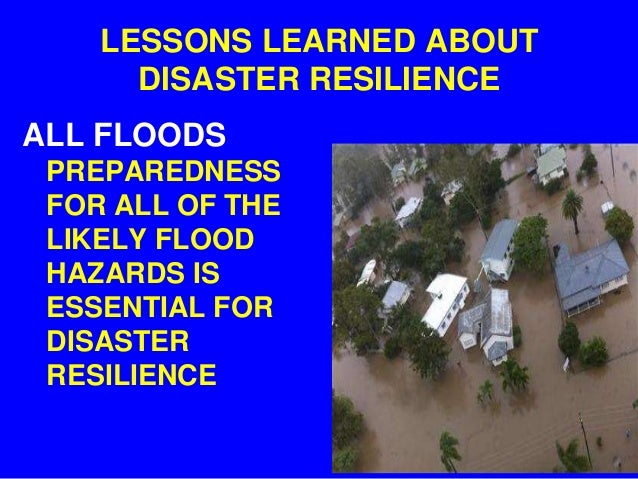 LESSONS LEARNED ABOUT      DISASTER RESILIENCEALL FLOODS PREPAREDNESS FOR ALL OF THE LIKELY FLOOD HAZARDS IS ESSENTIAL FOR...