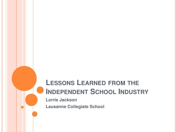 LESSONS LEARNED FROM THE INDEPENDENT SCHOOL INDUSTRY Lorrie Jackson Lausanne Collegiate School
