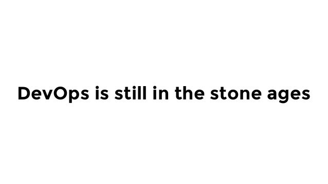 DevOps is still in the stone ages