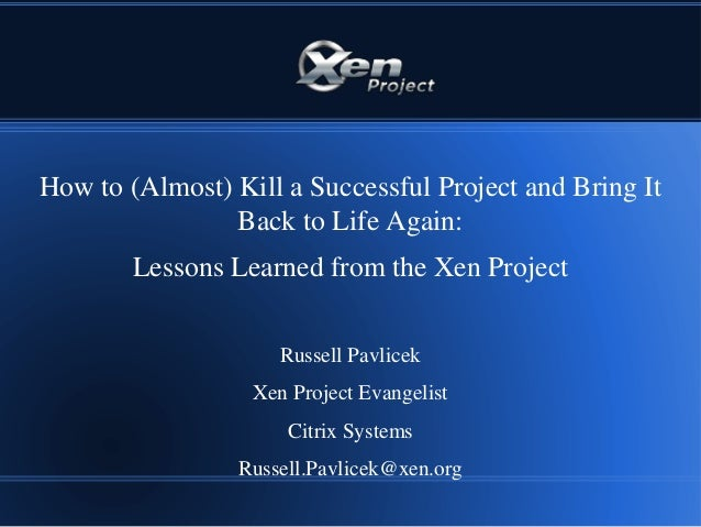 How to (Almost) Kill a Successful Project and Bring ItBack to Life Again:Lessons Learned from the Xen ProjectRussell Pavli...