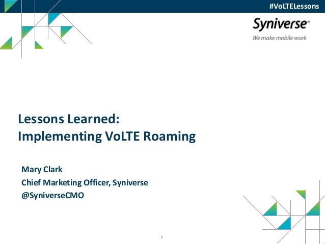 1 #VoLTELessons Lessons Learned: Implementing VoLTE Roaming Mary Clark Chief Marketing Officer, Syniverse @SyniverseCMO