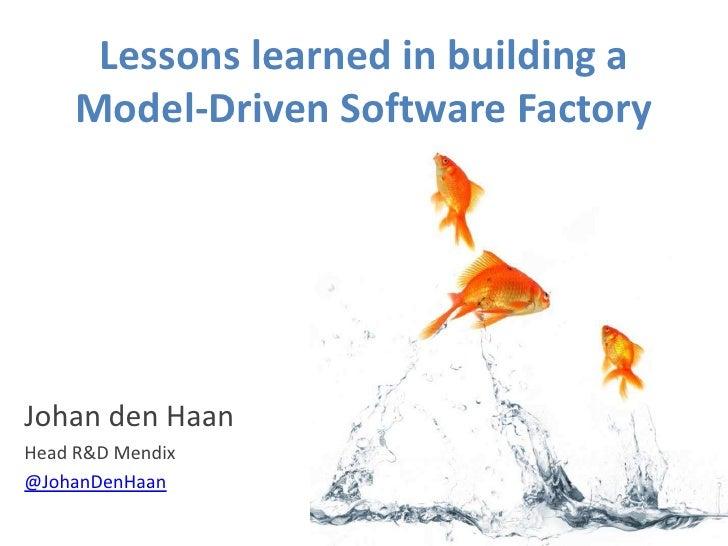 Lessons learned in building a      Model-Driven Software Factory     Johan den Haan Head R&D Mendix @JohanDenHaan
