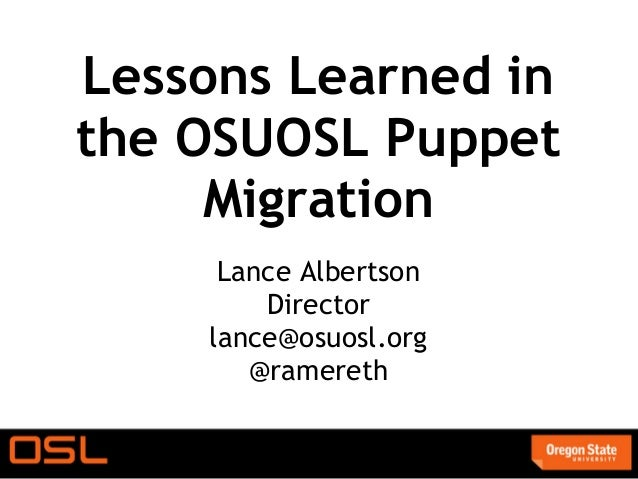 Lessons Learned inthe OSUOSL Puppet     Migration     Lance Albertson        Director    lance@osuosl.org       @ramereth