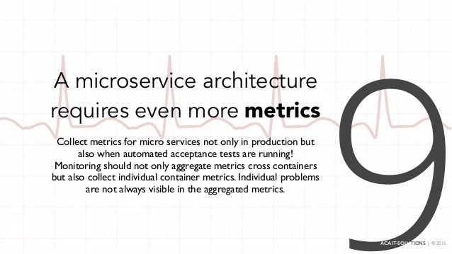 A microservice architecture requires even more metrics Collect metrics for micro services not only in production but also ...