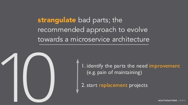 strangulate bad parts; the recommended approach to evolve towards a microservice architecture 1. identify the parts the ne...