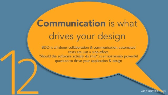 Communication is what drives your design BDD is all about collaboration & communication, automated tests are just a side-e...