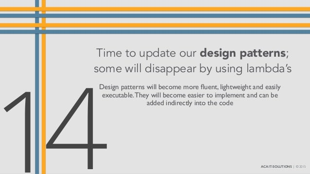 Time to update our design patterns; some will disappear by using lambda's Design patterns will become more fluent, lightwei...