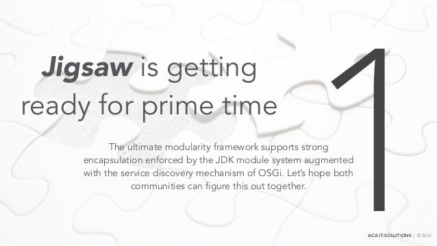 Jigsaw is getting ready for prime time The ultimate modularity framework supports strong encapsulation enforced by the JDK...