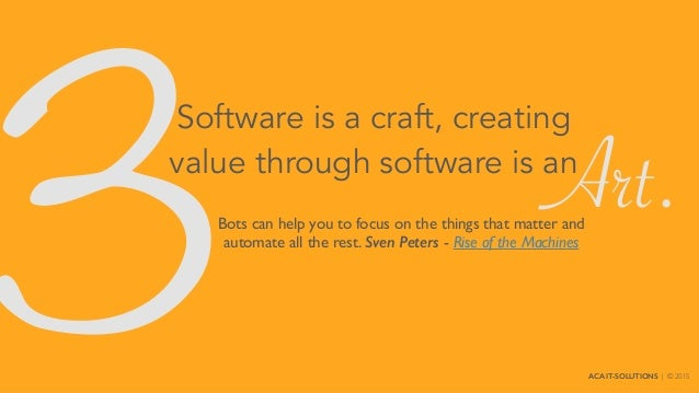 3 Software is a craft, creating value through software is an Bots can help you to focus on the things that matter and auto...