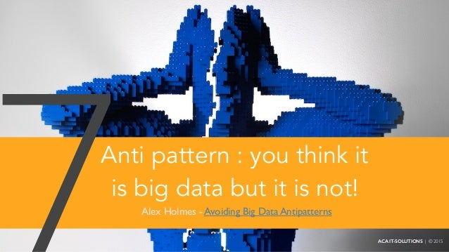 Anti pattern : you think it is big data but it is not! Alex Holmes - Avoiding Big Data Antipatterns ACA IT-SOLUTIONS | © 2...