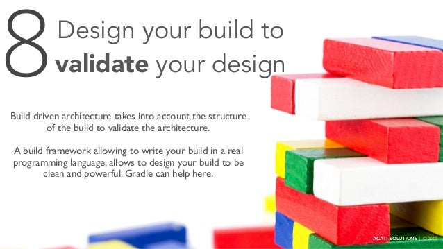 Design your build to validate your design Build driven architecture takes into account the structure of the build to valid...