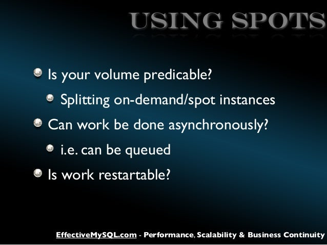 Using SPOTS Is your volume predicable? Splitting on-demand/spot instances Can work be done asynchronously? i.e. can be que...