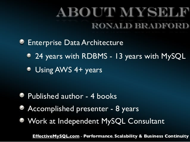ABOUT MySELF Ronald BRADFORD  Enterprise Data Architecture 24 years with RDBMS - 13 years with MySQL Using AWS 4+ years Pu...