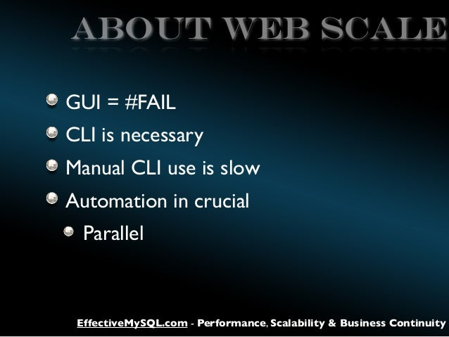 ABOUT WEB SCALE GUI = #FAIL CLI is necessary Manual CLI use is slow Automation in crucial Parallel  EffectiveMySQL.com - P...