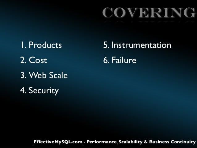 Covering 1. Products  5. Instrumentation  2. Cost  6. Failure  3. Web Scale 4. Security  EffectiveMySQL.com - Performance,...