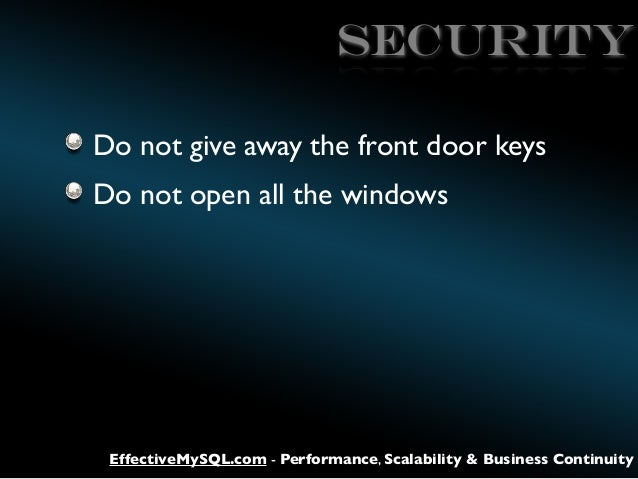 SECURITY Do not give away the front door keys Do not open all the windows  EffectiveMySQL.com - Performance, Scalability &...