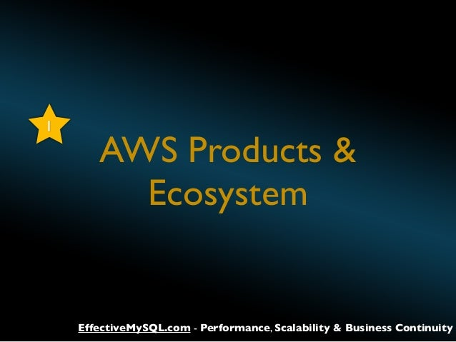1  AWS Products & Ecosystem  EffectiveMySQL.com - Performance, Scalability & Business Continuity