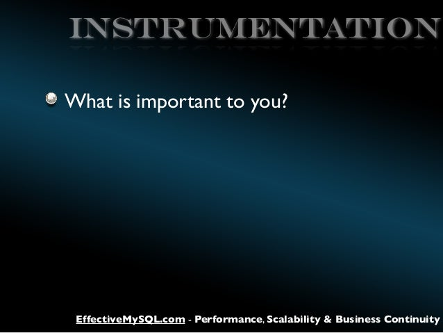 Instrumentation What is important to you?  EffectiveMySQL.com - Performance, Scalability & Business Continuity