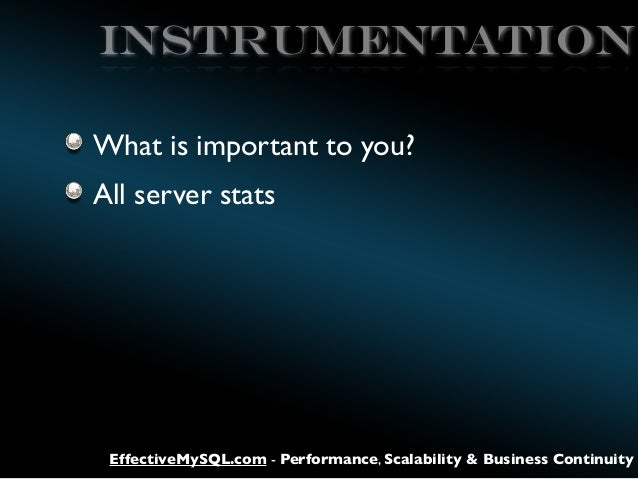 Instrumentation What is important to you? All server stats  EffectiveMySQL.com - Performance, Scalability & Business Conti...