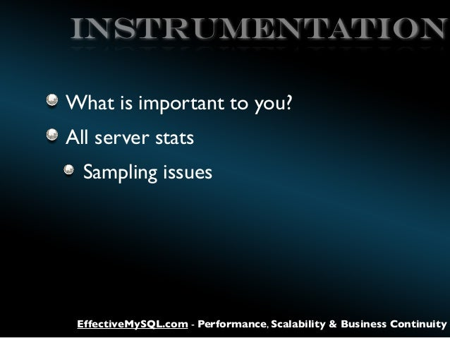 Instrumentation What is important to you? All server stats Sampling issues  EffectiveMySQL.com - Performance, Scalability ...