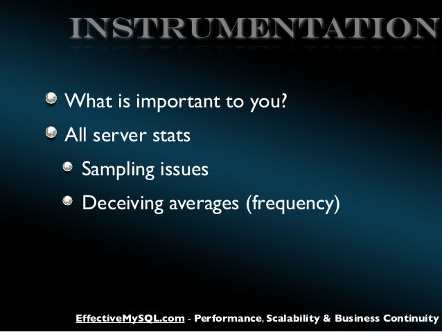 Instrumentation What is important to you? All server stats Sampling issues Deceiving averages (frequency)  EffectiveMySQL....
