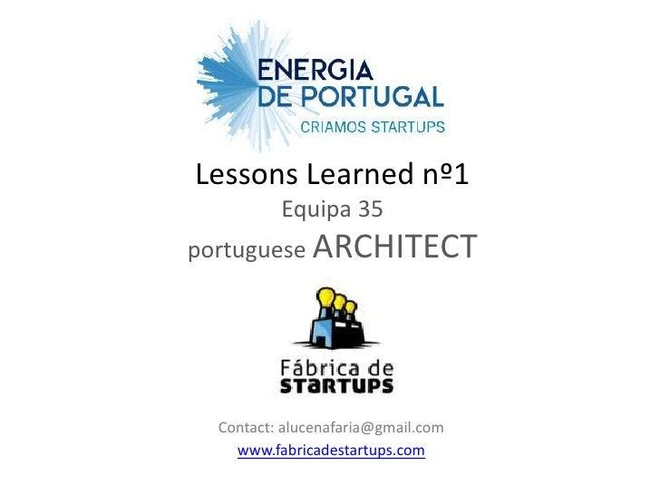 Lessons Learned nº1          Equipa 35portuguese ARCHITECT  Contact: alucenafaria@gmail.com    www.fabricadestartups.com