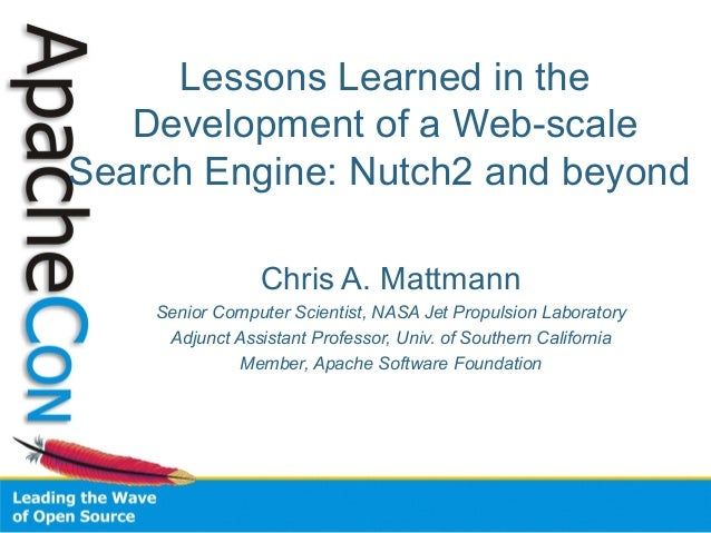 Lessons Learned in the Development of a Web-scale Search Engine: Nutch2 and beyond Chris A. Mattmann Senior Computer Scien...