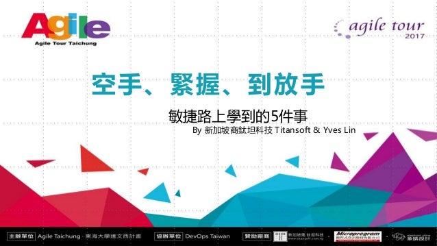 Agile Tour Taichung 空手、緊握、到放手 敏捷路上學到的5件事 By 新加坡商鈦坦科技 Titansoft & Yves Lin