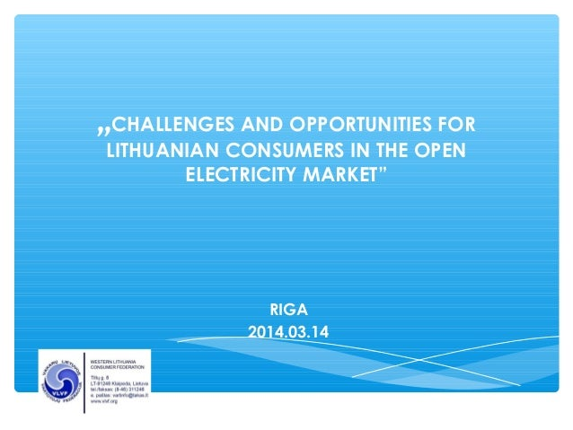 """CHALLENGES AND OPPORTUNITIES FOR  LITHUANIAN CONSUMERS IN THE OPEN  ELECTRICITY MARKET""  RIGA  2014.03.14"