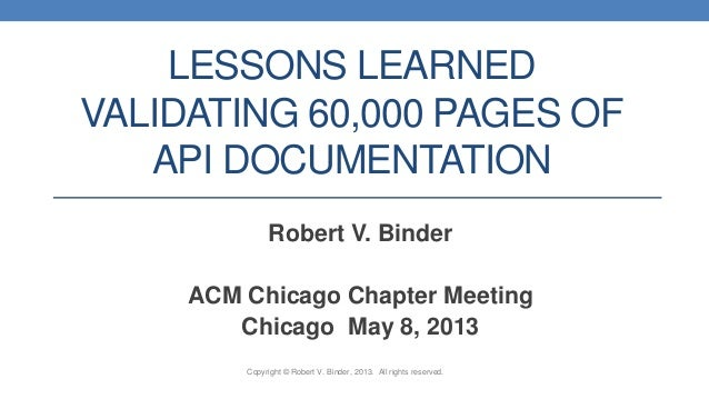 LESSONS LEARNED VALIDATING 60,000 PAGES OF API DOCUMENTATION Robert V. Binder ACM Chicago Chapter Meeting Chicago May 8, 2...