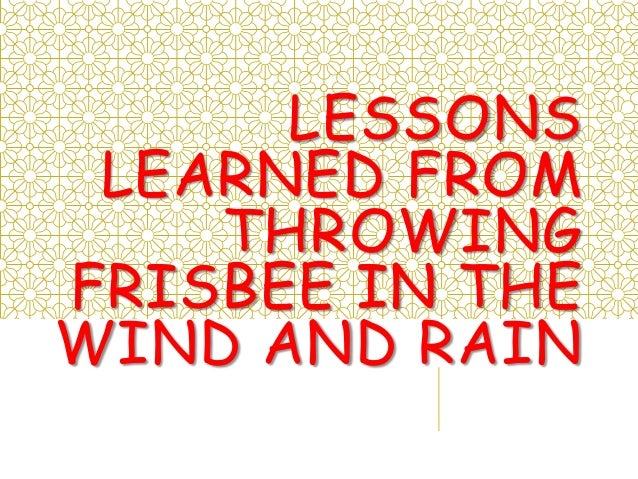 LESSONS LEARNED FROM THROWING FRISBEE IN THE WIND AND RAIN