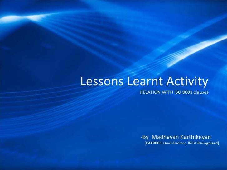 Lessons Learnt Activity  RELATION WITH ISO 9001 clauses -By  Madhavan Karthikeyan  [ISO 9001 Lead Auditor, IRCA Recognized]
