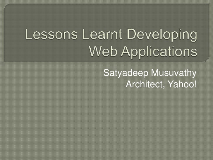 Lessons Learnt Developing Web Applications<br />Satyadeep Musuvathy<br />Architect, Yahoo!<br />