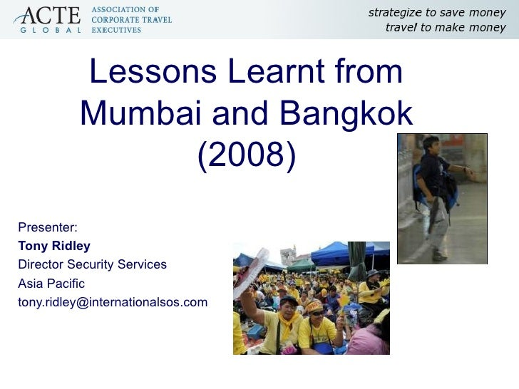 Lessons Learnt from Mumbai and Bangkok (2008) Presenter: Tony Ridley Director Security Services Asia Pacific [email_address]