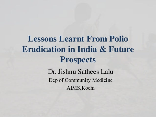 Lessons Learnt From Polio Eradication in India & Future Prospects Dr. Jishnu Sathees Lalu Dep of Community Medicine AIMS,K...