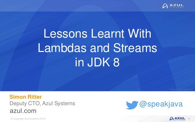 © Copyright Azul Systems 2016 © Copyright Azul Systems 2015 @speakjava Lessons Learnt With Lambdas and Streams in JDK 8 Si...
