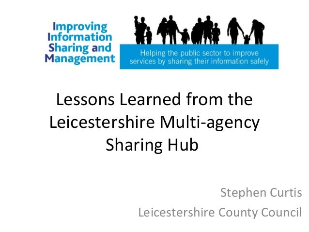 Lessons Learned from theLeicestershire Multi-agencySharing HubStephen CurtisLeicestershire County Council