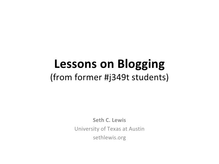 Lessons on Blogging (from former #j349t students) Seth C. Lewis University of Texas at Austin sethlewis.org