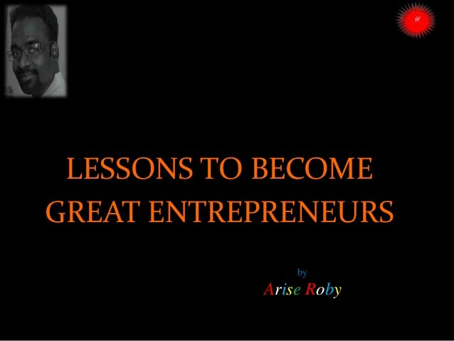 by Arise Roby LESSONS TO BECOME GREAT ENTREPRENEURS ARISE TRAINING & RESEARCH CENTER