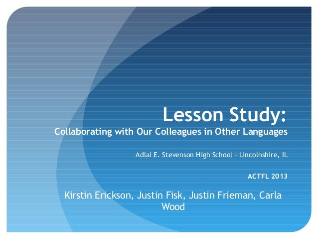 Lesson Study: Collaborating with Our Colleagues in Other Languages Adlai E. Stevenson High School – Lincolnshire, IL ACTFL...
