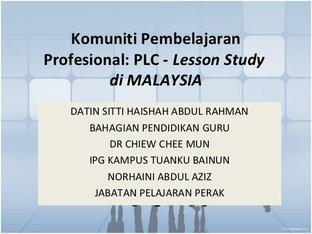 Komuniti PembelajaranProfesional: PLC - Lesson Study         di MALAYSIA   DATIN SITTI HAISHAH ABDUL RAHMAN      BAHAGIAN ...