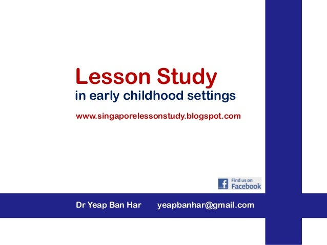 Lesson Study in early childhood settings Dr Yeap Ban Har yeapbanhar@gmail.com www.singaporelessonstudy.blogspot.com