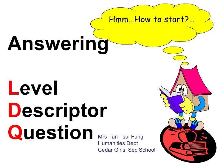 Answering  L evel  D escriptor  Q uestion  Hmm…How to start?… Mrs Tan Tsui Fung Humanities Dept Cedar Girls' Sec School