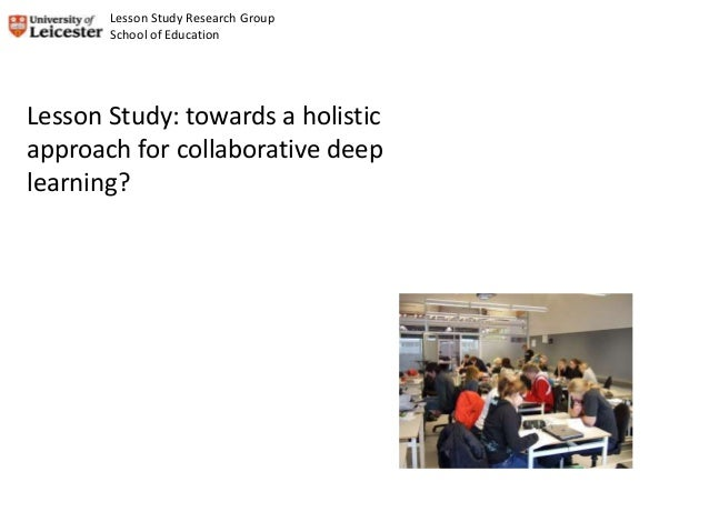 Lesson Study: towards a holistic approach for collaborative deep learning? Lesson Study Research Group School of Education
