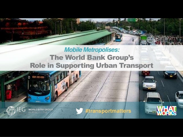 evaluations that matter Mobile Metropolises: The World Bank Group's Role in Supporting Urban Transport #transportmatters