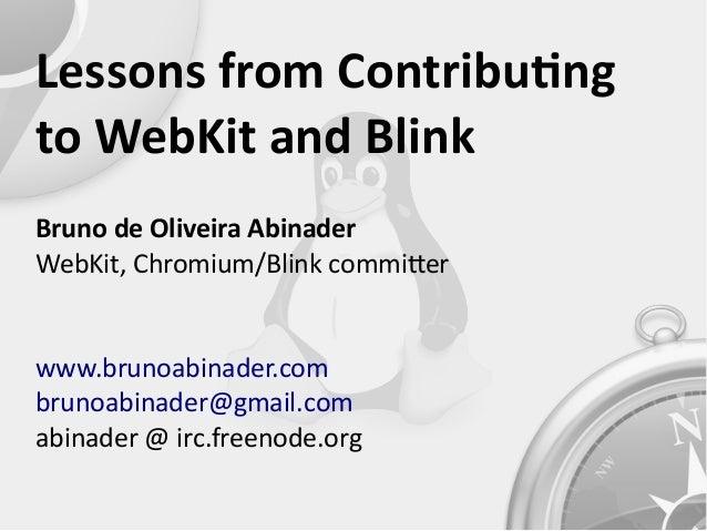 Lessons from Contributng to WebKit and Blink Bruno de Oliveira Abinader WebKit, Chromium/Blink commiter www.brunoabinader....