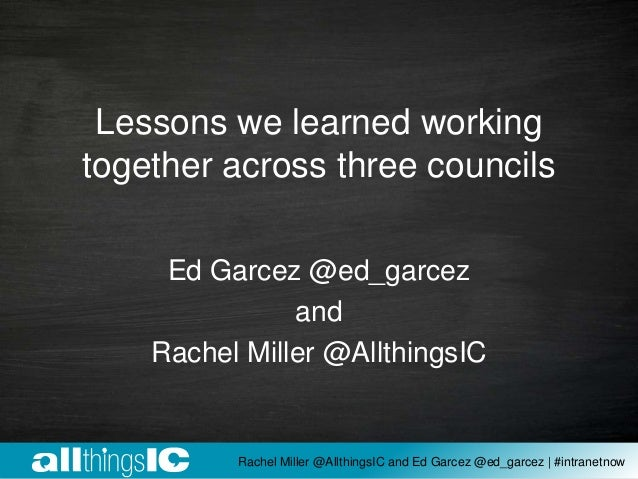Lessons we learned working together across three councils Ed Garcez @ed_garcez and Rachel Miller @AllthingsIC Rachel Mille...