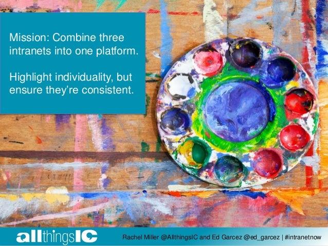Rachel Miller @AllthingsIC and Ed Garcez @ed_garcez | #intranetnow Mission: Combine three intranets into one platform. Hig...